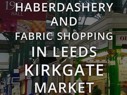 Sewing in Leeds – Haberdashery and Fabric Shopping in Leeds Kirkgate Market